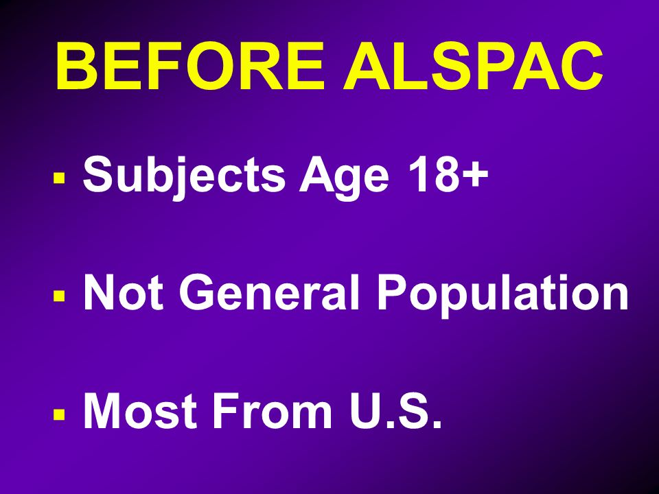 BEFORE ALSPAC Subjects Age 18+ Not General Population Most From U.S.