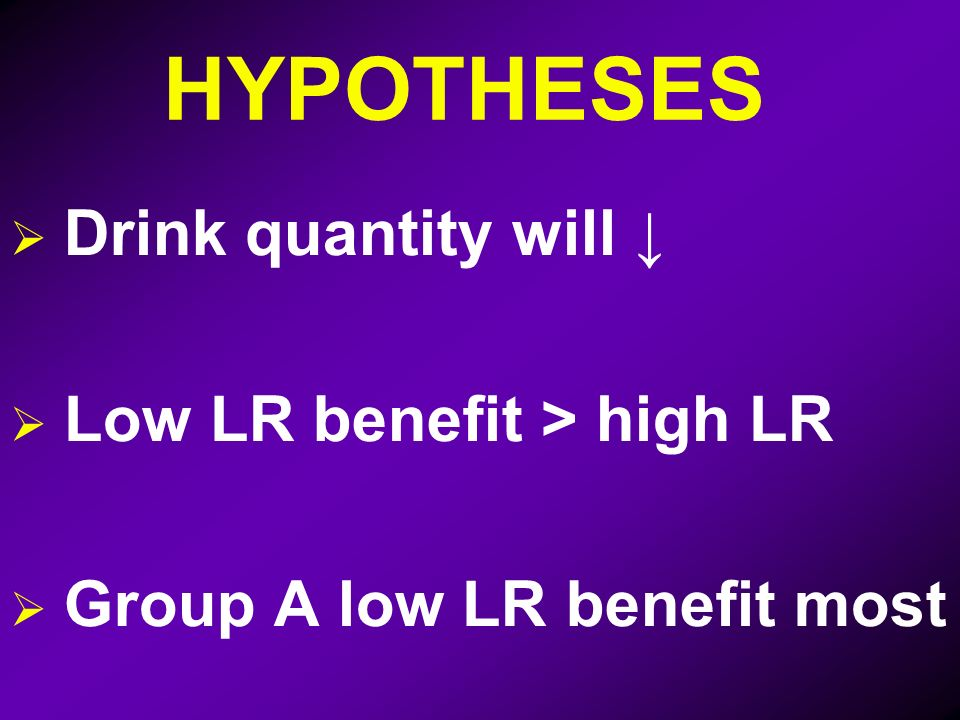 HYPOTHESES Drink quantity will Low LR benefit > high LR Group A low LR benefit most