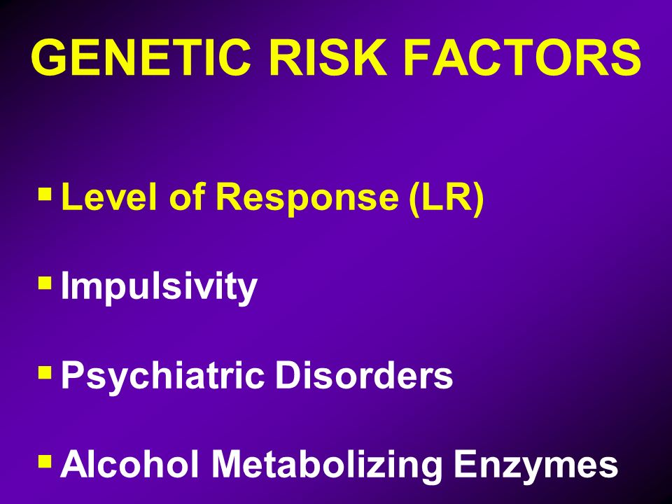 GENETIC RISK FACTORS Level of Response (LR) Impulsivity Psychiatric Disorders Alcohol Metabolizing Enzymes