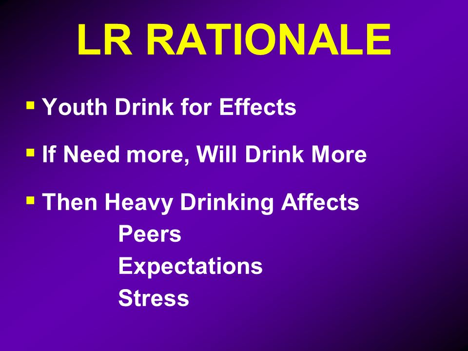 LR RATIONALE Youth Drink for Effects If Need more, Will Drink More Then Heavy Drinking Affects Peers Expectations Stress