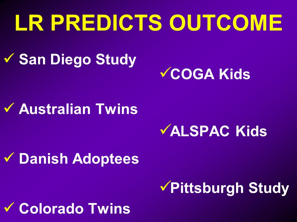 LR PREDICTS OUTCOME San Diego Study Australian Twins Danish Adoptees Colorado Twins COGA Kids ALSPAC Kids Pittsburgh Study