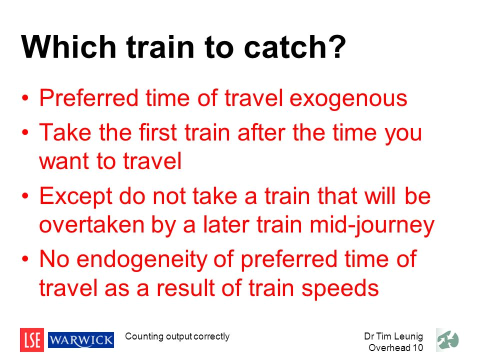 Dr Tim Leunig Overhead 10 Which train to catch? Preferred time of travel exogenous Take the first train after the time you want to travel Except do no