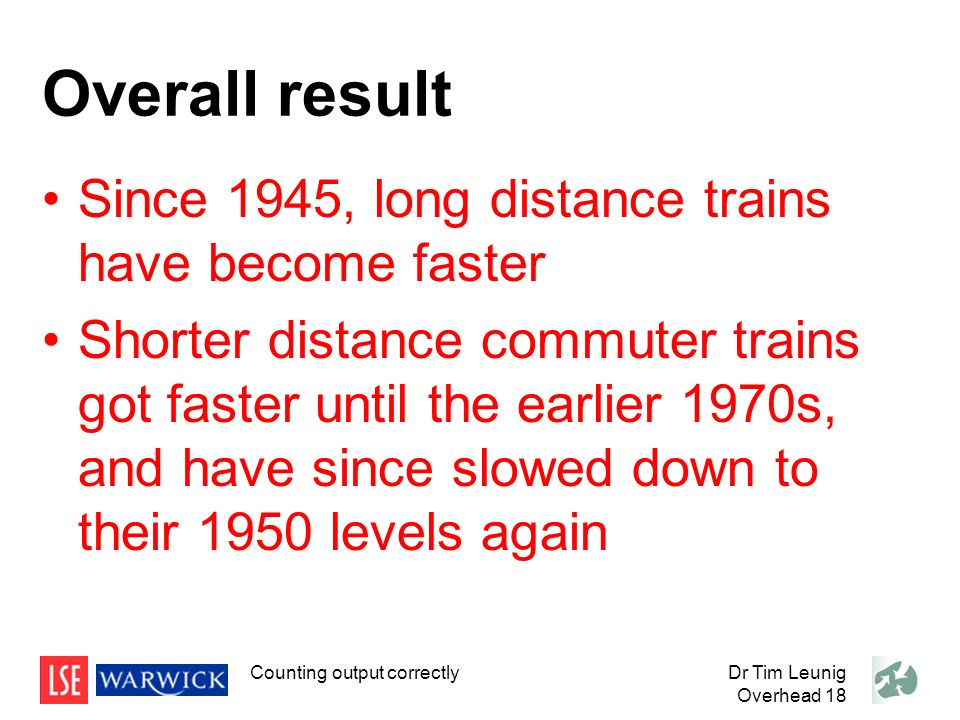 Overall result Since 1945, long distance trains have become faster Shorter distance commuter trains got faster until the earlier 1970s, and have since slowed down to their 1950 levels again Counting output correctlyDr Tim Leunig Overhead 18