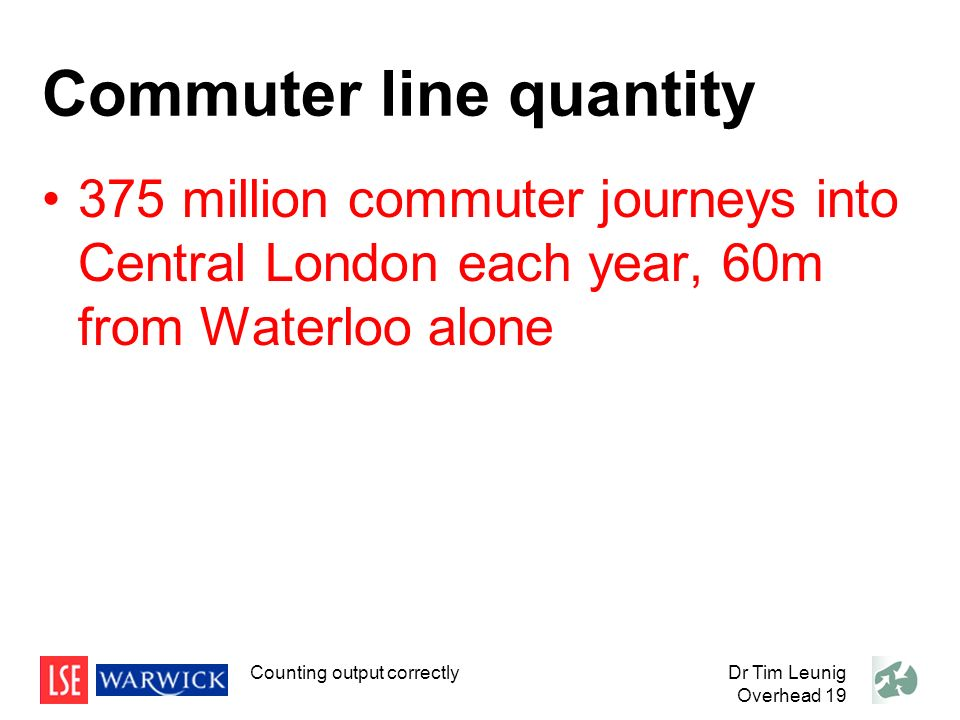 Commuter line quantity 375 million commuter journeys into Central London each year, 60m from Waterloo alone Dr Tim Leunig Overhead 19 Counting output correctly