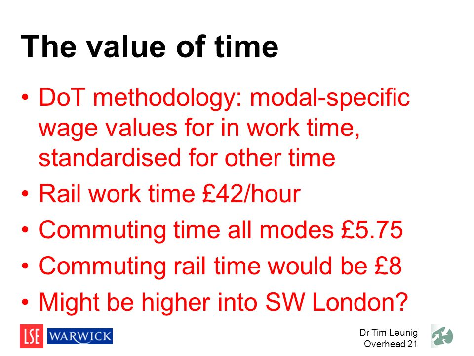 The value of time DoT methodology: modal-specific wage values for in work time, standardised for other time Rail work time £42/hour Commuting time all modes £5.75 Commuting rail time would be £8 Might be higher into SW London.
