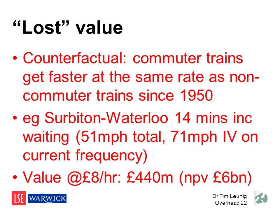 Lost value Counterfactual: commuter trains get faster at the same rate as non- commuter trains since 1950 eg Surbiton-Waterloo 14 mins inc waiting (51mph total, 71mph IV on current frequency) Value @£8/hr: £440m (npv £6bn) Dr Tim Leunig Overhead 22