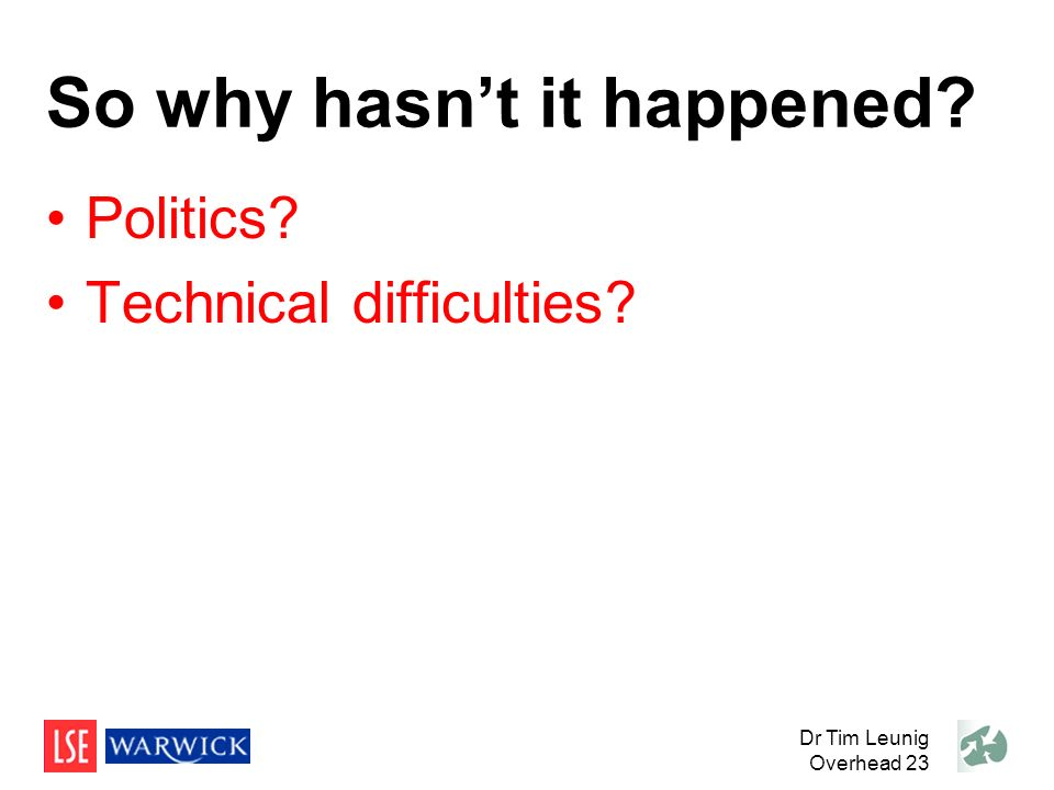 So why hasnt it happened? Politics? Technical difficulties? Dr Tim Leunig Overhead 23
