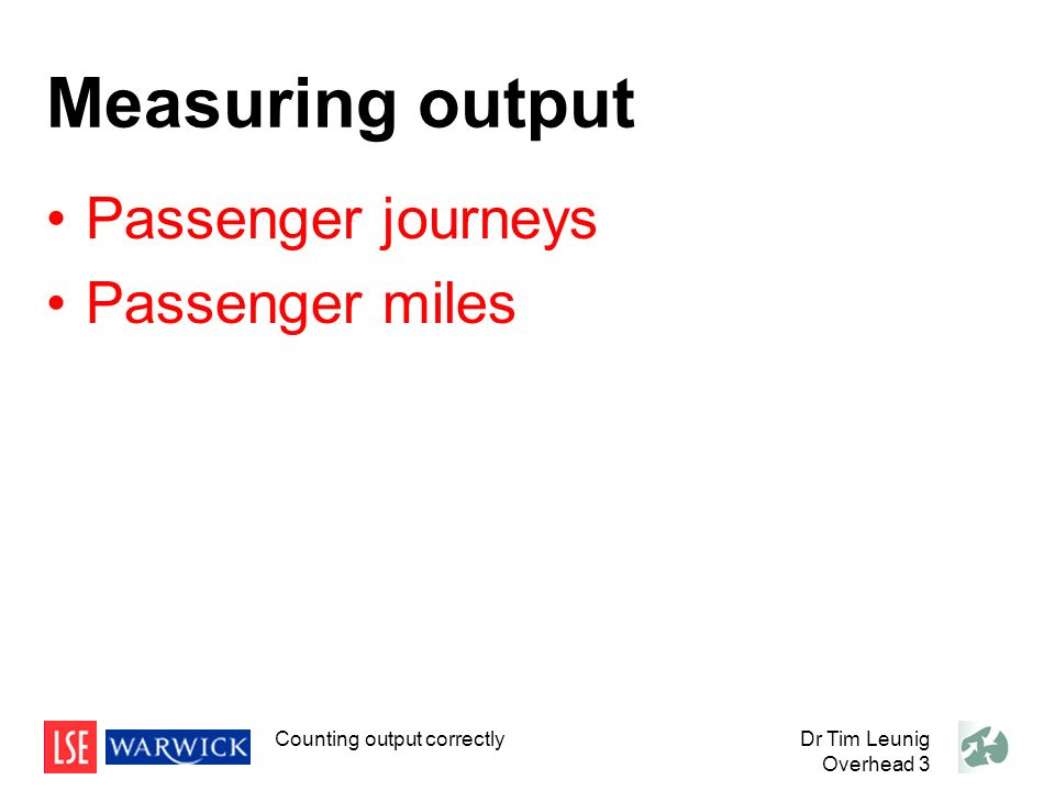 Measuring output Passenger journeys Passenger miles Dr Tim Leunig Overhead 3 Counting output correctly