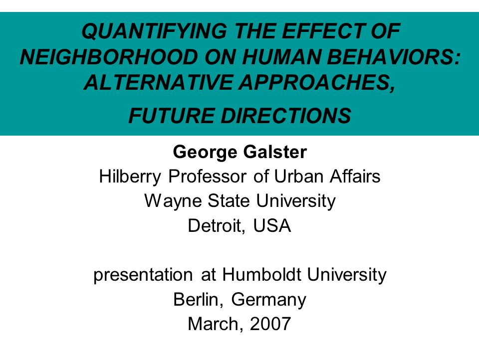 QUANTIFYING THE EFFECT OF NEIGHBORHOOD ON HUMAN BEHAVIORS: ALTERNATIVE APPROACHES, FUTURE DIRECTIONS George Galster Hilberry Professor of Urban Affairs Wayne State University Detroit, USA presentation at Humboldt University Berlin, Germany March, 2007