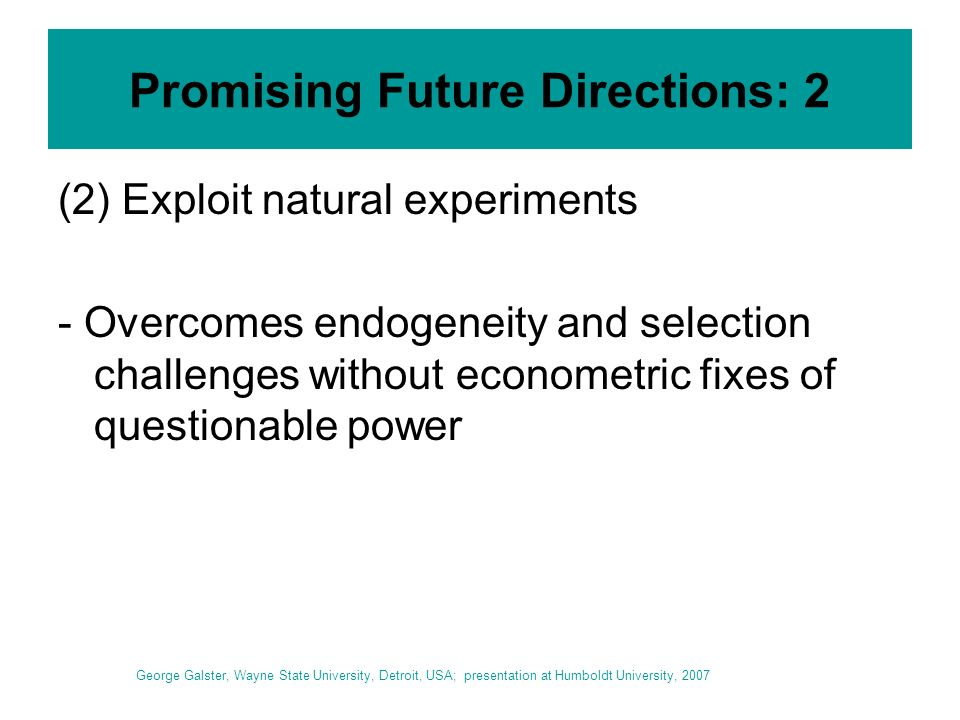Promising Future Directions: 2 (2) Exploit natural experiments - Overcomes endogeneity and selection challenges without econometric fixes of questionable power George Galster, Wayne State University, Detroit, USA; presentation at Humboldt University, 2007