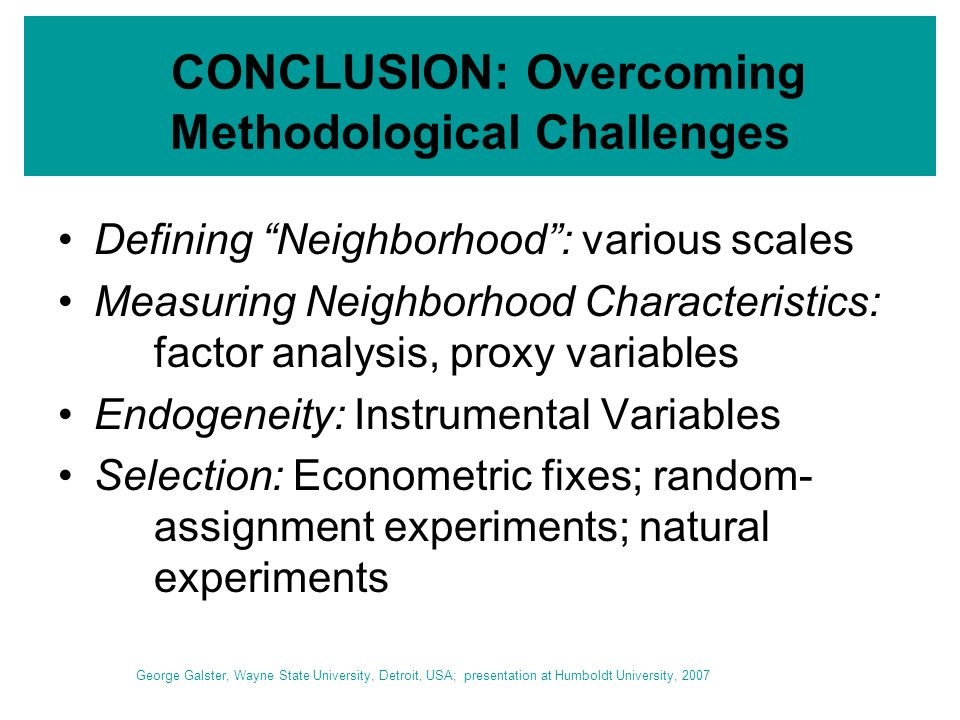 CONCLUSION: Overcoming Methodological Challenges Defining Neighborhood: various scales Measuring Neighborhood Characteristics: factor analysis, proxy variables Endogeneity: Instrumental Variables Selection: Econometric fixes; random- assignment experiments; natural experiments George Galster, Wayne State University, Detroit, USA; presentation at Humboldt University, 2007