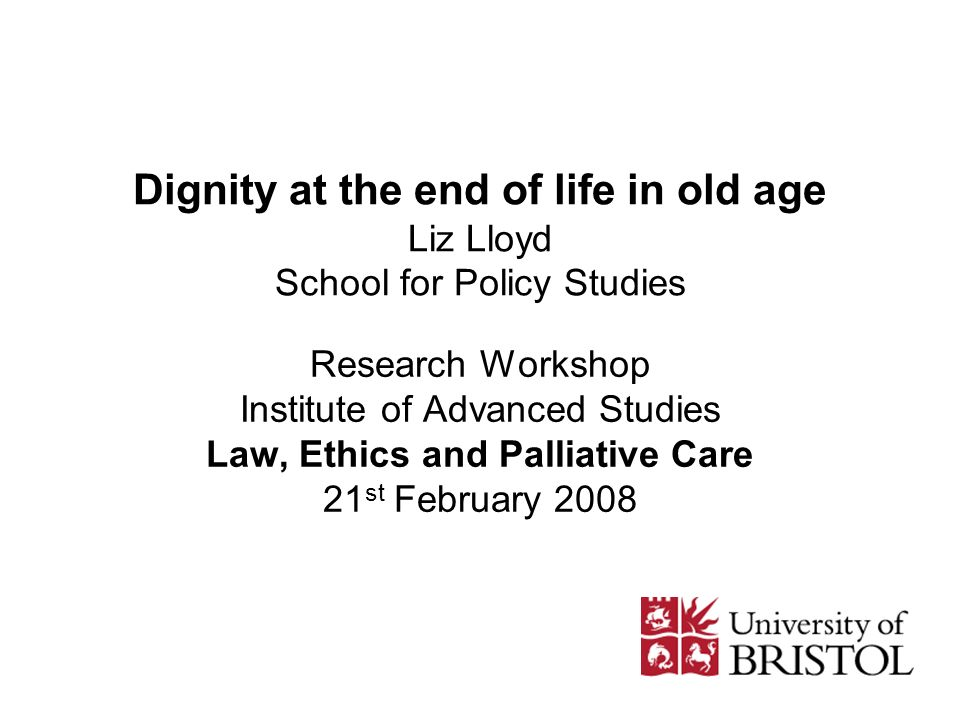 Dignity at the end of life in old age Liz Lloyd School for Policy Studies Research Workshop Institute of Advanced Studies Law, Ethics and Palliative Care 21 st February 2008