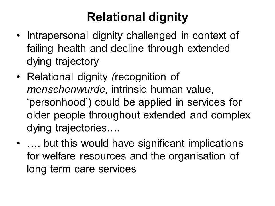 Relational dignity Intrapersonal dignity challenged in context of failing health and decline through extended dying trajectory Relational dignity (recognition of menschenwurde, intrinsic human value, personhood) could be applied in services for older people throughout extended and complex dying trajectories….