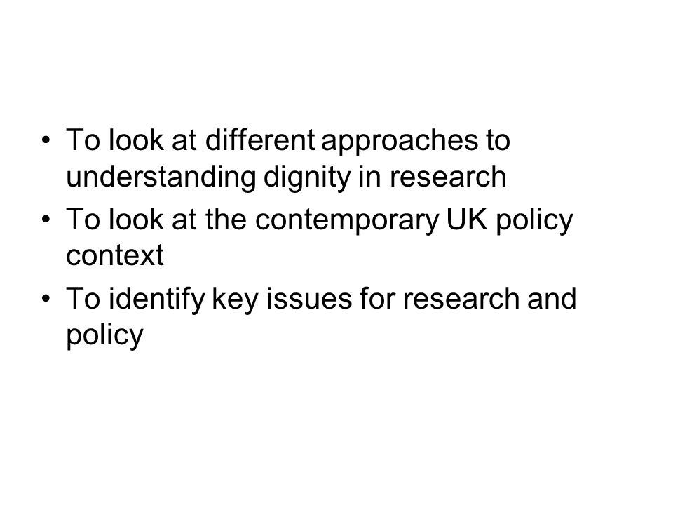 To look at different approaches to understanding dignity in research To look at the contemporary UK policy context To identify key issues for research and policy