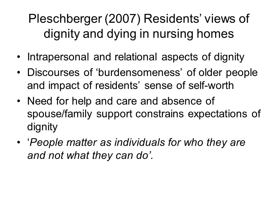 Pleschberger (2007) Residents views of dignity and dying in nursing homes Intrapersonal and relational aspects of dignity Discourses of burdensomeness of older people and impact of residents sense of self-worth Need for help and care and absence of spouse/family support constrains expectations of dignity People matter as individuals for who they are and not what they can do.