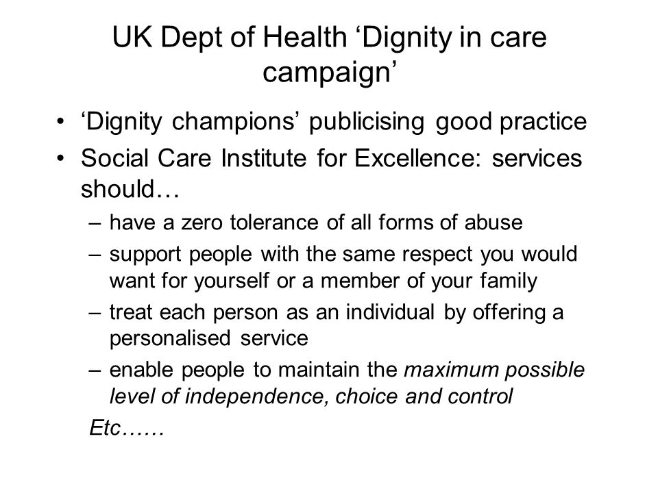UK Dept of Health Dignity in care campaign Dignity champions publicising good practice Social Care Institute for Excellence: services should… –have a zero tolerance of all forms of abuse –support people with the same respect you would want for yourself or a member of your family –treat each person as an individual by offering a personalised service –enable people to maintain the maximum possible level of independence, choice and control Etc……