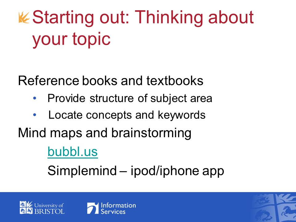 Starting out: Thinking about your topic Reference books and textbooks Provide structure of subject area Locate concepts and keywords Mind maps and brainstorming bubbl.us Simplemind – ipod/iphone app