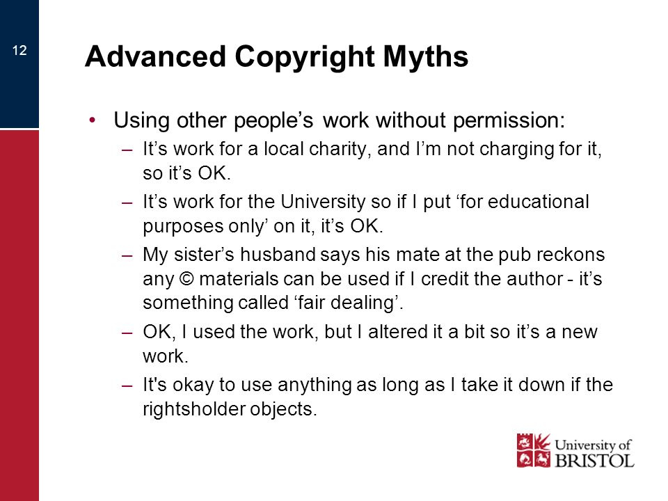 12 Advanced Copyright Myths Using other peoples work without permission: –Its work for a local charity, and Im not charging for it, so its OK. –Its wo