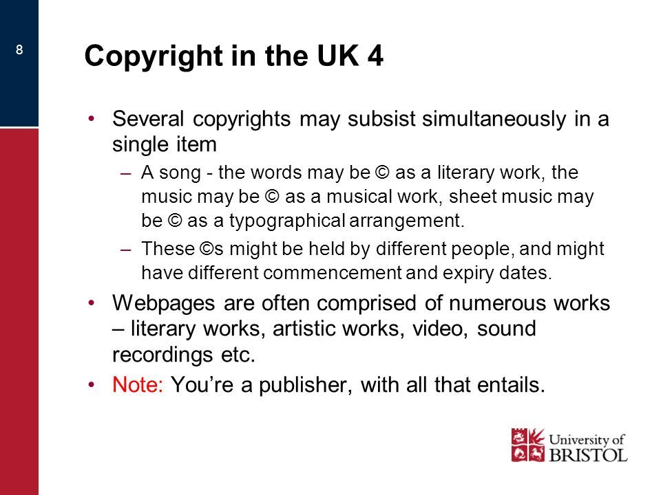 8 Copyright in the UK 4 Several copyrights may subsist simultaneously in a single item –A song - the words may be © as a literary work, the music may