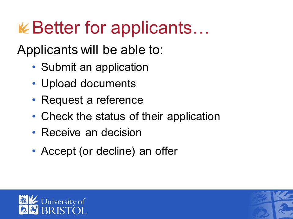 Better for applicants… Applicants will be able to: Submit an application Upload documents Request a reference Check the status of their application Receive an decision Accept (or decline) an offer