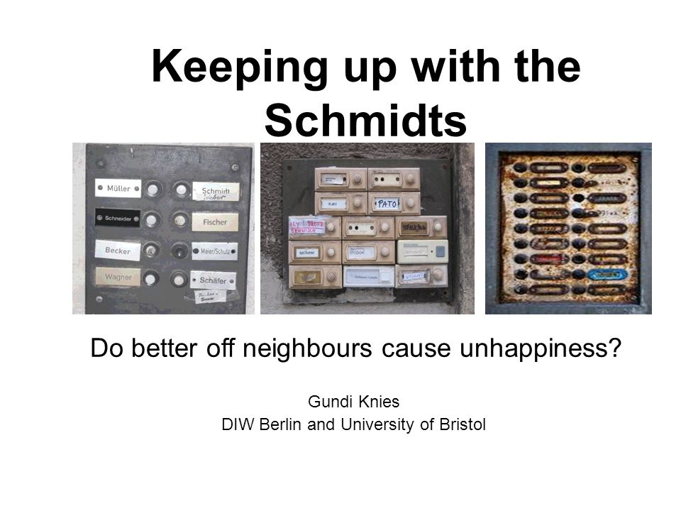 Keeping up with the Schmidts Gundi Knies DIW Berlin and University of Bristol Do better off neighbours cause unhappiness