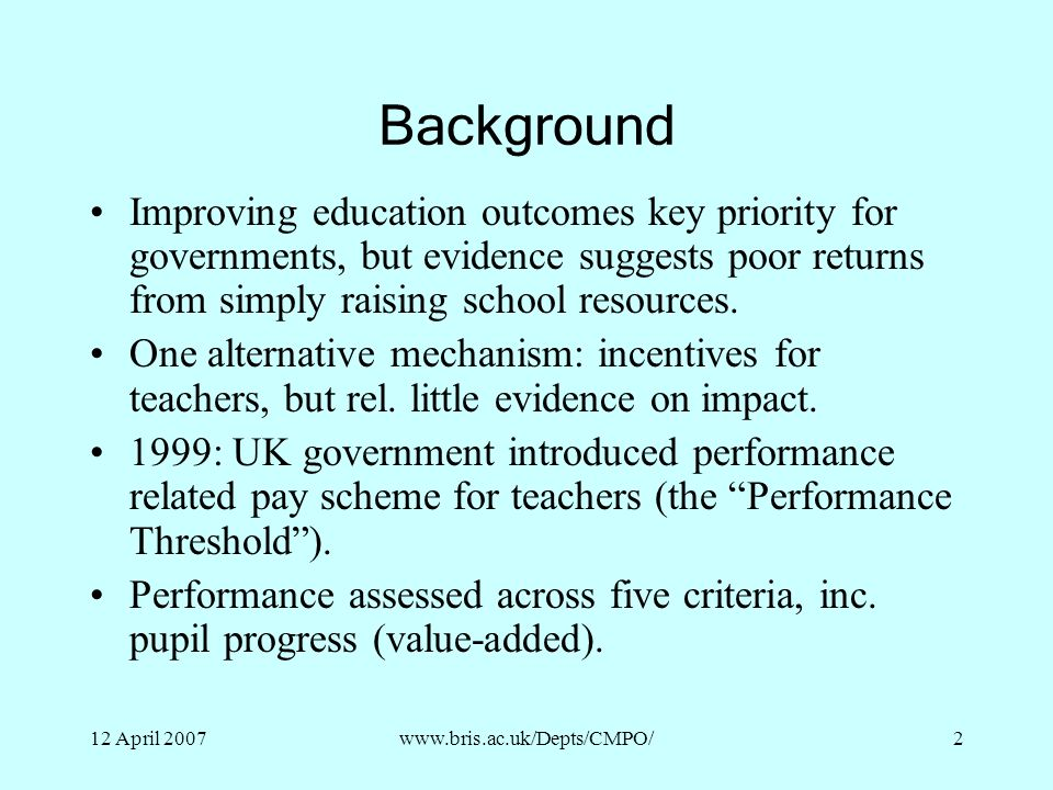 12 April 2007www.bris.ac.uk/Depts/CMPO/2 Background Improving education outcomes key priority for governments, but evidence suggests poor returns from