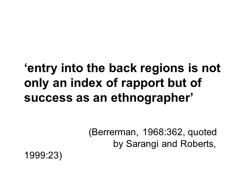 entry into the back regions is not only an index of rapport but of success as an ethnographer (Berrerman, 1968:362, quoted by Sarangi and Roberts, 1999:23)