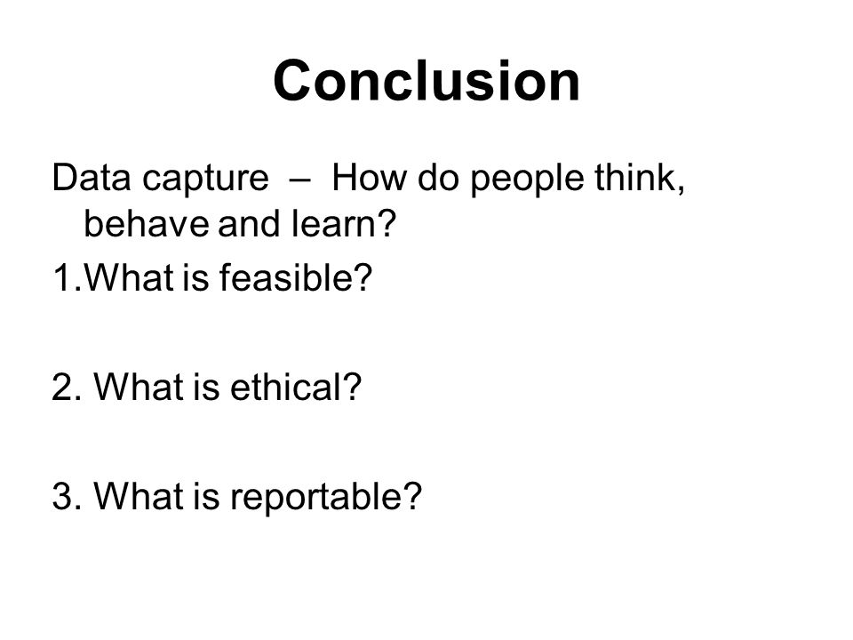 Conclusion Data capture – How do people think, behave and learn.
