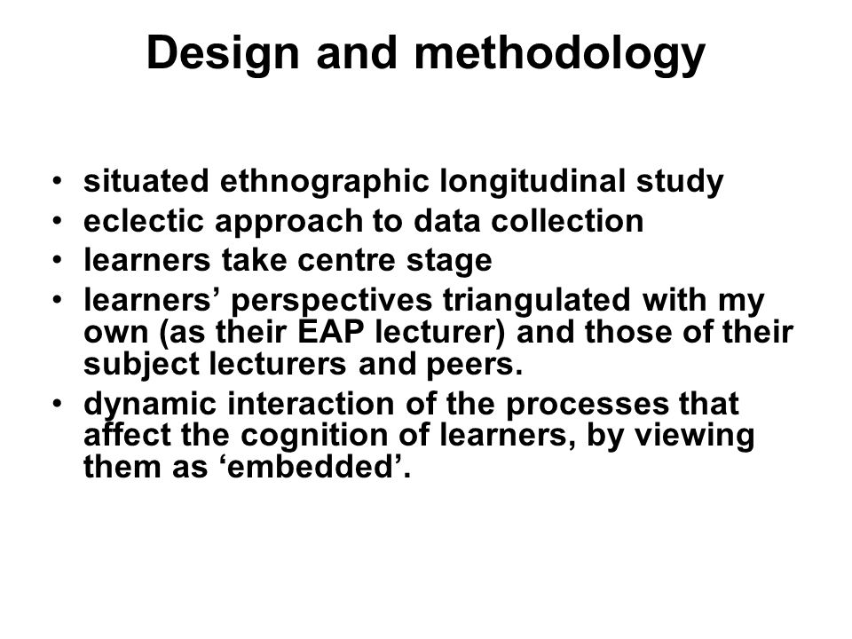 Design and methodology situated ethnographic longitudinal study eclectic approach to data collection learners take centre stage learners perspectives triangulated with my own (as their EAP lecturer) and those of their subject lecturers and peers.