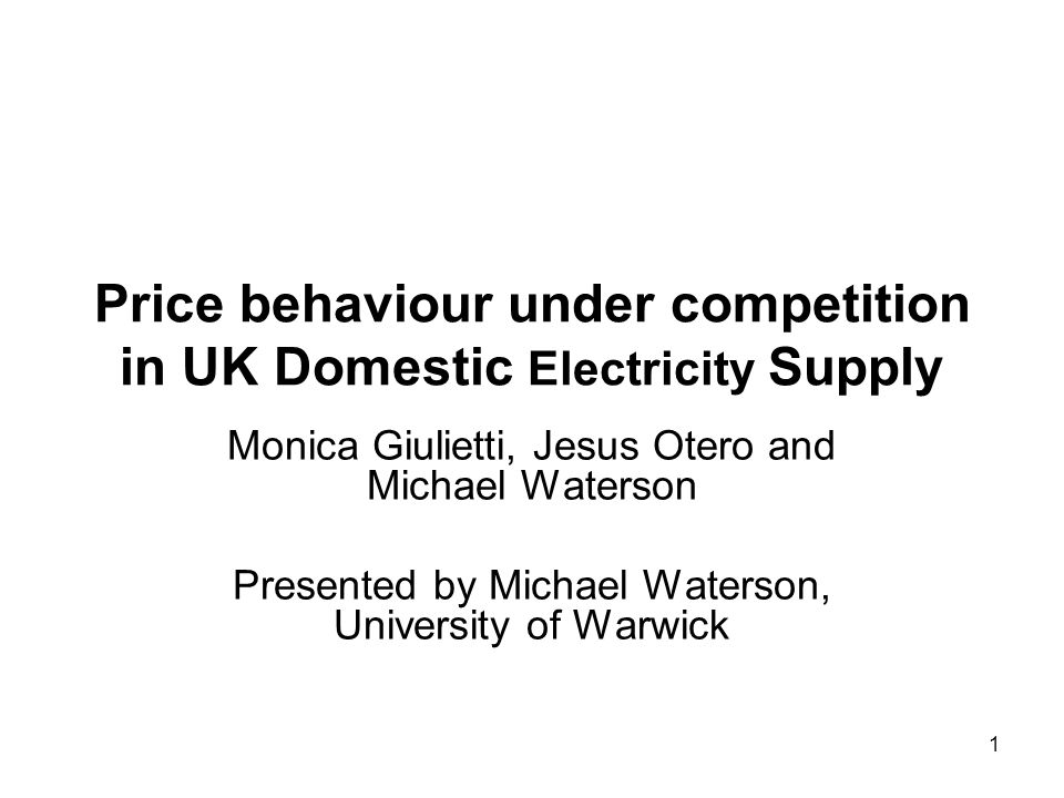 1 Price behaviour under competition in UK Domestic Electricity Supply Monica Giulietti, Jesus Otero and Michael Waterson Presented by Michael Waterson, University of Warwick