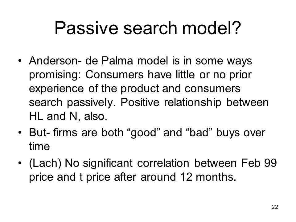 22 Passive search model? Anderson- de Palma model is in some ways promising: Consumers have little or no prior experience of the product and consumers