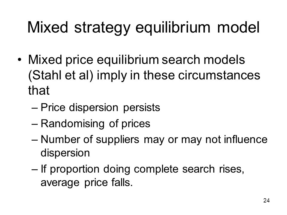 24 Mixed strategy equilibrium model Mixed price equilibrium search models (Stahl et al) imply in these circumstances that –Price dispersion persists –Randomising of prices –Number of suppliers may or may not influence dispersion –If proportion doing complete search rises, average price falls.