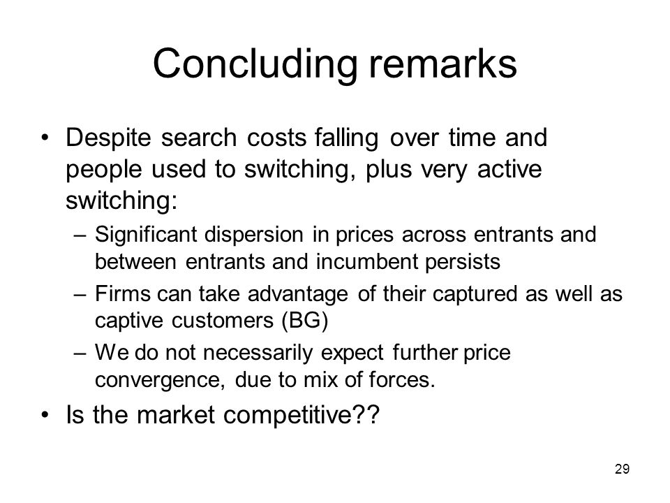 29 Concluding remarks Despite search costs falling over time and people used to switching, plus very active switching: –Significant dispersion in prices across entrants and between entrants and incumbent persists –Firms can take advantage of their captured as well as captive customers (BG) –We do not necessarily expect further price convergence, due to mix of forces.
