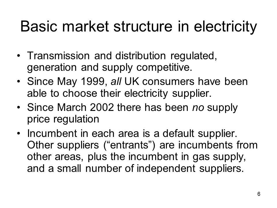 6 Basic market structure in electricity Transmission and distribution regulated, generation and supply competitive.