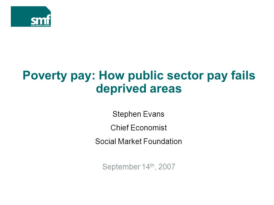 Poverty pay: How public sector pay fails deprived areas September 14 th, 2007 Stephen Evans Chief Economist Social Market Foundation
