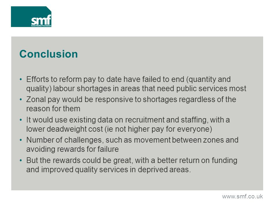 Conclusion Efforts to reform pay to date have failed to end (quantity and quality) labour shortages in areas that need public services most Zonal pay would be responsive to shortages regardless of the reason for them It would use existing data on recruitment and staffing, with a lower deadweight cost (ie not higher pay for everyone) Number of challenges, such as movement between zones and avoiding rewards for failure But the rewards could be great, with a better return on funding and improved quality services in deprived areas.