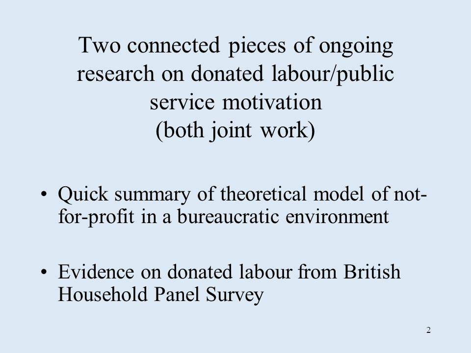 2 Two connected pieces of ongoing research on donated labour/public service motivation (both joint work) Quick summary of theoretical model of not- for-profit in a bureaucratic environment Evidence on donated labour from British Household Panel Survey
