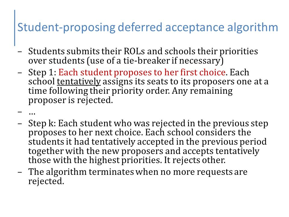 Student-proposing deferred acceptance algorithm –Students submits their ROLs and schools their priorities over students (use of a tie-breaker if neces