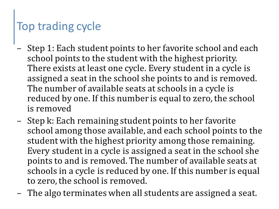 Top trading cycle –Step 1: Each student points to her favorite school and each school points to the student with the highest priority. There exists at