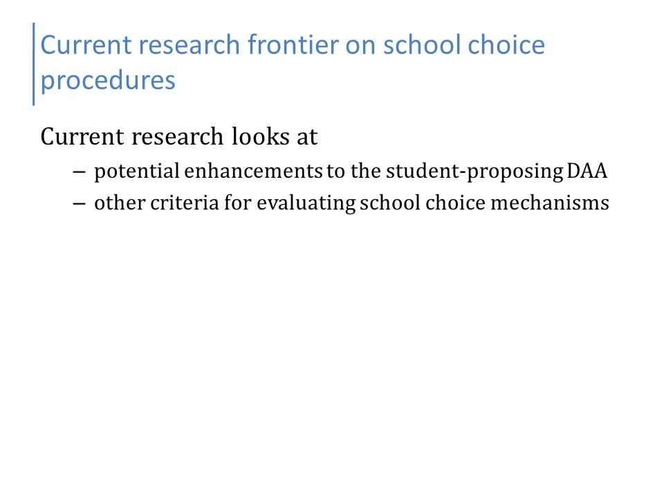 Current research frontier on school choice procedures Current research looks at – potential enhancements to the student-proposing DAA – other criteria