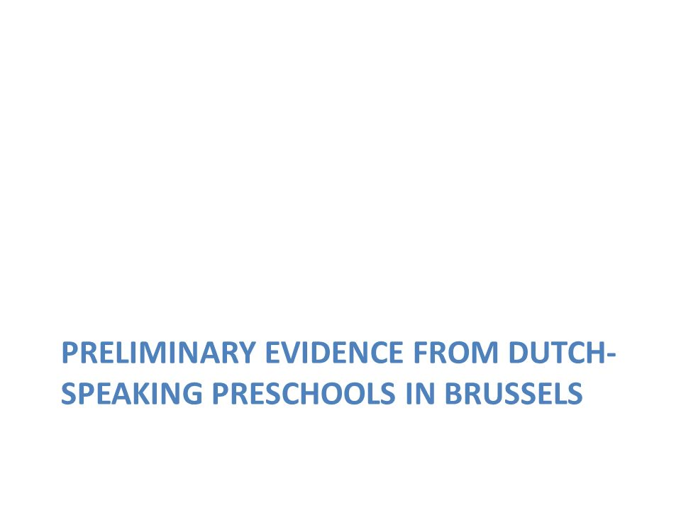 PRELIMINARY EVIDENCE FROM DUTCH- SPEAKING PRESCHOOLS IN BRUSSELS