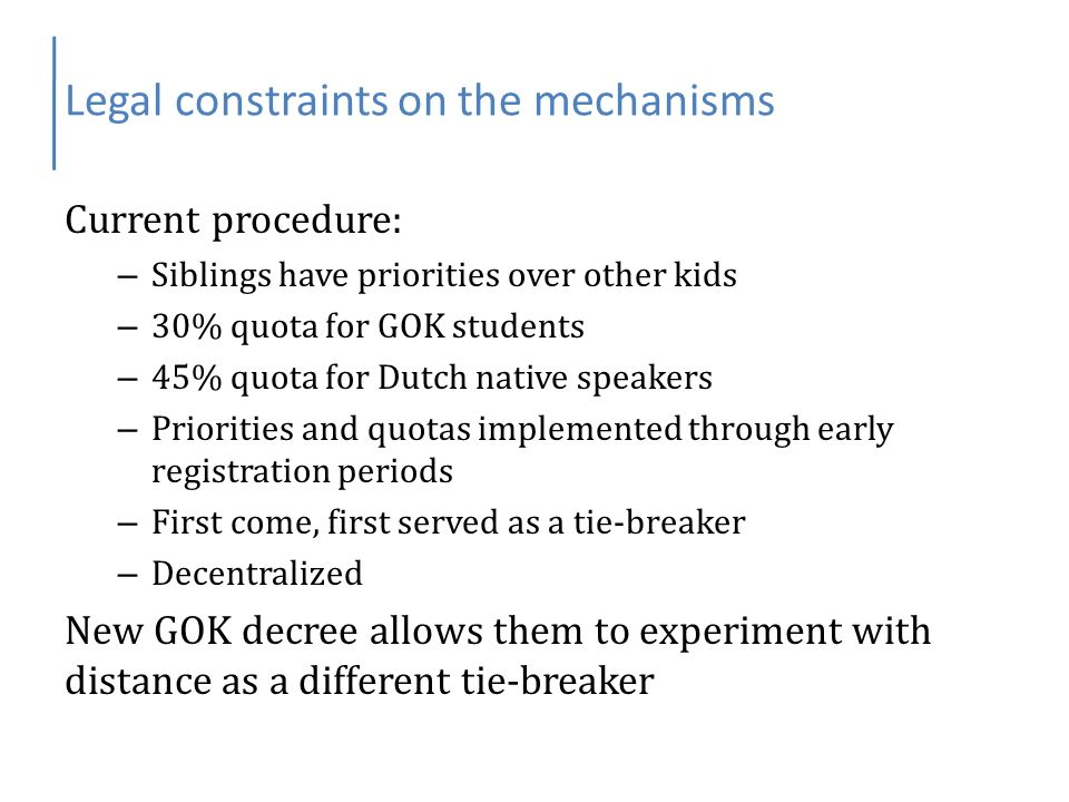 Legal constraints on the mechanisms Current procedure: – Siblings have priorities over other kids – 30% quota for GOK students – 45% quota for Dutch native speakers – Priorities and quotas implemented through early registration periods – First come, first served as a tie-breaker – Decentralized New GOK decree allows them to experiment with distance as a different tie-breaker