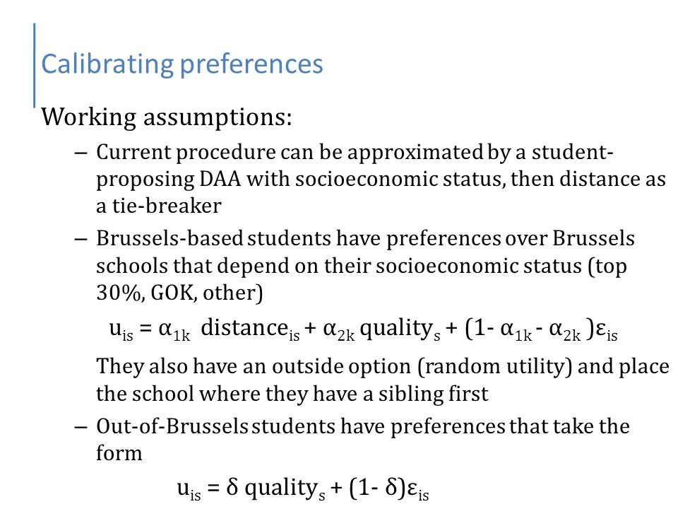 Calibrating preferences Working assumptions: – Current procedure can be approximated by a student- proposing DAA with socioeconomic status, then distance as a tie-breaker – Brussels-based students have preferences over Brussels schools that depend on their socioeconomic status (top 30%, GOK, other) u is = α 1k distance is + α 2k quality s + (1- α 1k - α 2k )ε is They also have an outside option (random utility) and place the school where they have a sibling first – Out-of-Brussels students have preferences that take the form u is = δ quality s + (1- δ)ε is