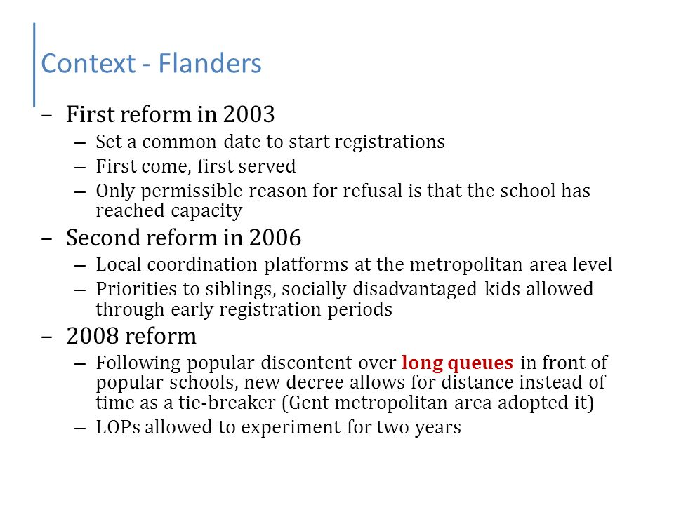 Context – French-speaking Belgium –Enrollment decree, 2007 – Set a common date for the start of registrations – Priorities for siblings – First come, first served otherwise – Result: Long queues minister resigned –Social diversity decree, 2008 – Combination of quotas (for borough versus non borough students, socially disadvantaged kids) and priorities (siblings over other kids), lottery as a tie-breaker – Decentralized application procedure – Result: bubble of multiple registrations leading to administrative burden, delays, and lots of kids without a school minister did not resign but decree dropped –Current situation: waiting for the new govt