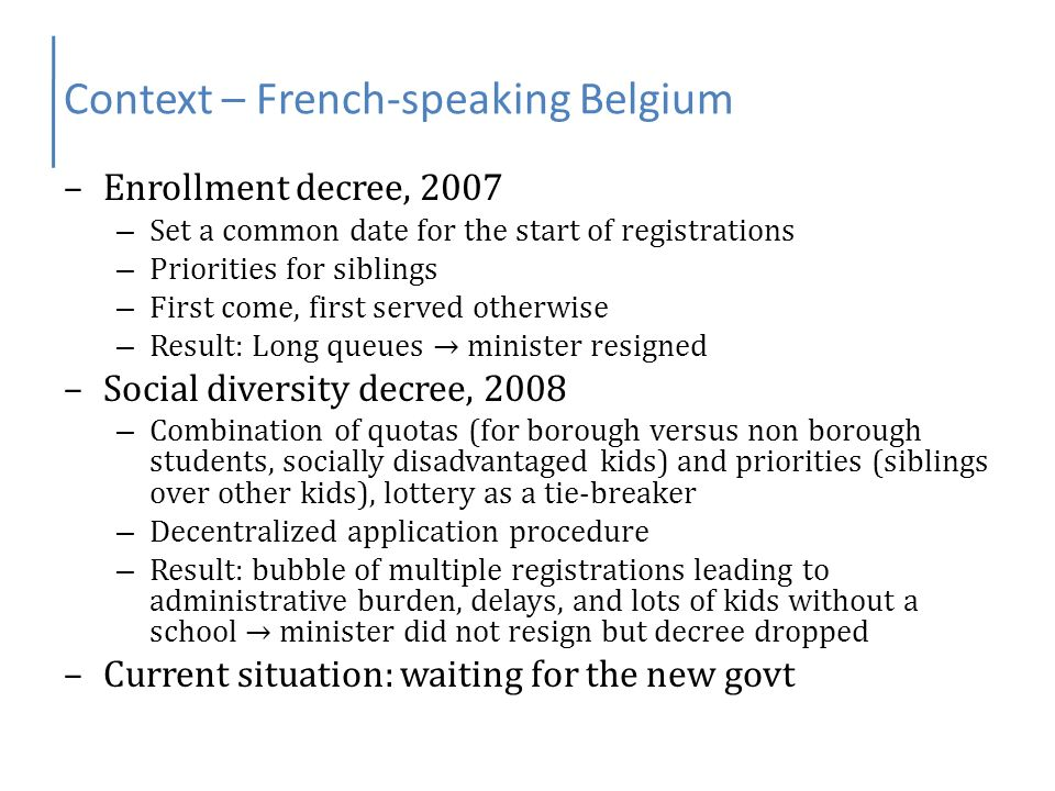 Context – French-speaking Belgium –Enrollment decree, 2007 – Set a common date for the start of registrations – Priorities for siblings – First come,