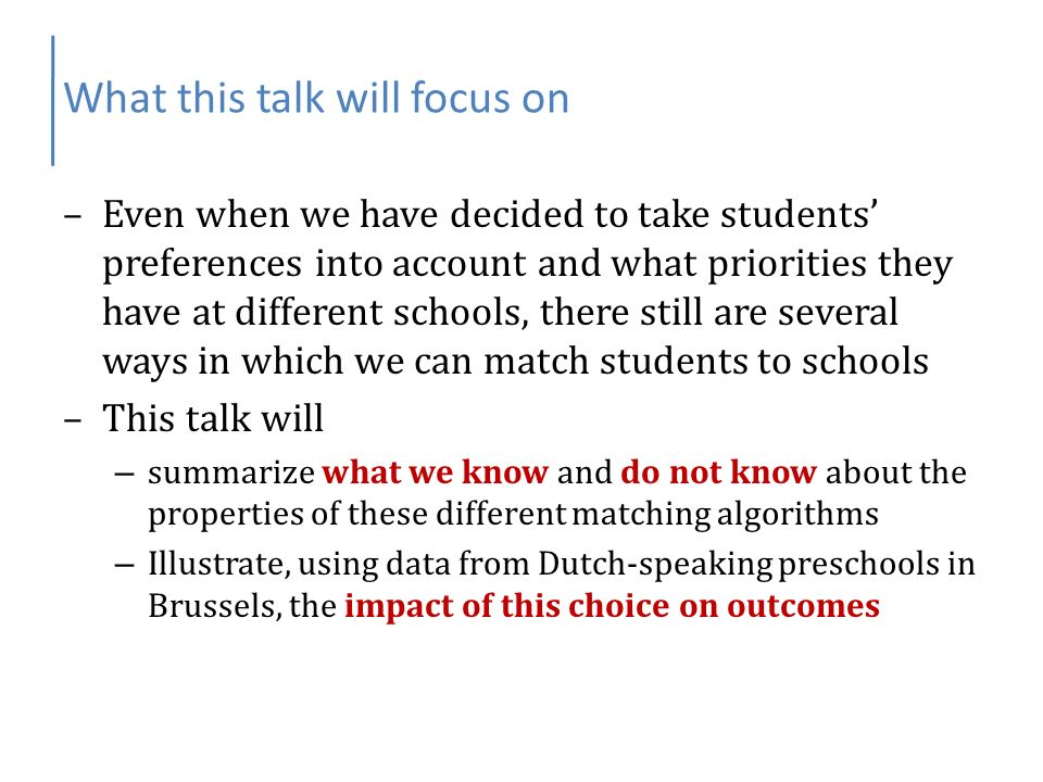 What this talk will focus on –Even when we have decided to take students preferences into account and what priorities they have at different schools, there still are several ways in which we can match students to schools –This talk will – summarize what we know and do not know about the properties of these different matching algorithms – Illustrate, using data from Dutch-speaking preschools in Brussels, the impact of this choice on outcomes