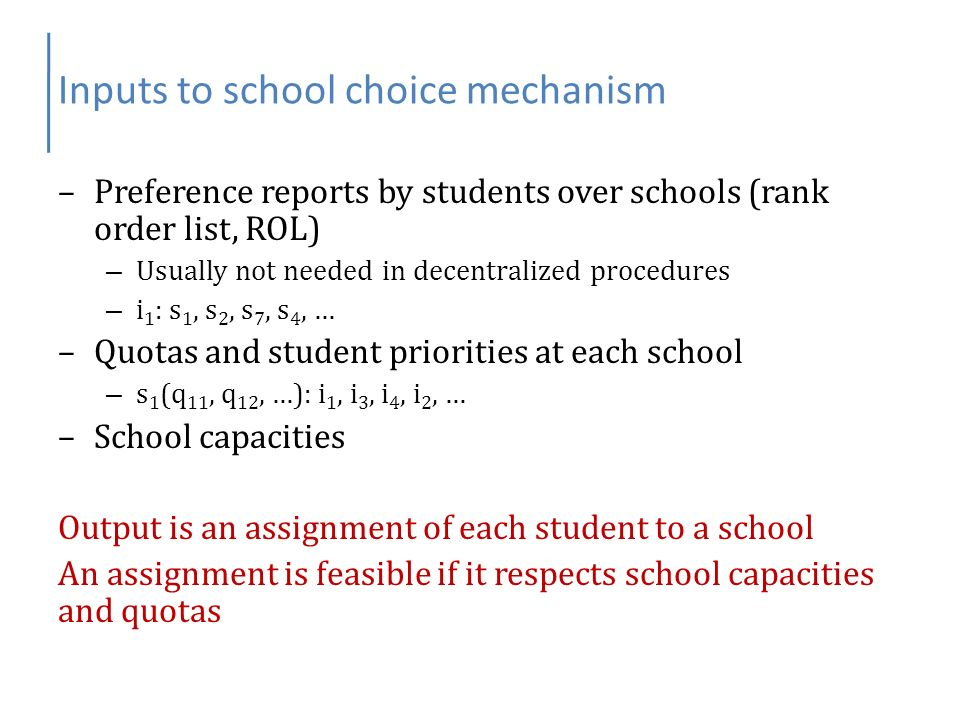Inputs to school choice mechanism –Preference reports by students over schools (rank order list, ROL) – Usually not needed in decentralized procedures – i 1 : s 1, s 2, s 7, s 4, … –Quotas and student priorities at each school – s 1 (q 11, q 12, …): i 1, i 3, i 4, i 2, … –School capacities Output is an assignment of each student to a school An assignment is feasible if it respects school capacities and quotas