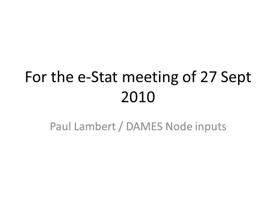 For the e-Stat meeting of 27 Sept 2010 Paul Lambert / DAMES Node inputs