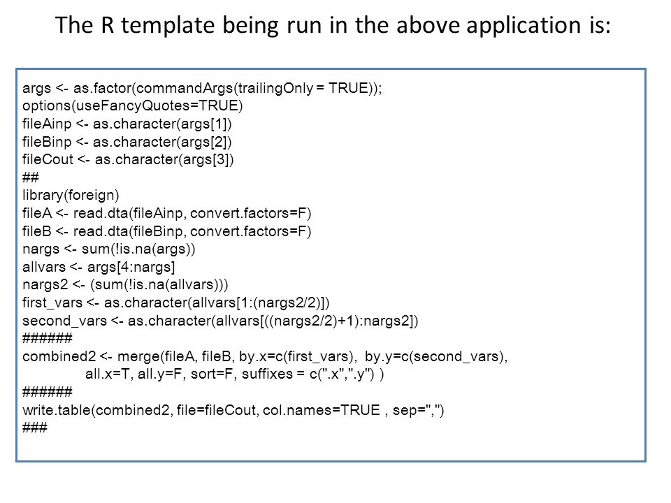 The R template being run in the above application is: args <- as.factor(commandArgs(trailingOnly = TRUE)); options(useFancyQuotes=TRUE) fileAinp <- as.character(args[1]) fileBinp <- as.character(args[2]) fileCout <- as.character(args[3]) ## library(foreign) fileA <- read.dta(fileAinp, convert.factors=F) fileB <- read.dta(fileBinp, convert.factors=F) nargs <- sum(!is.na(args)) allvars <- args[4:nargs] nargs2 <- (sum(!is.na(allvars))) first_vars <- as.character(allvars[1:(nargs2/2)]) second_vars <- as.character(allvars[((nargs2/2)+1):nargs2]) ###### combined2 <- merge(fileA, fileB, by.x=c(first_vars), by.y=c(second_vars), all.x=T, all.y=F, sort=F, suffixes = c( .x , .y ) ) ###### write.table(combined2, file=fileCout, col.names=TRUE, sep= , ) ###