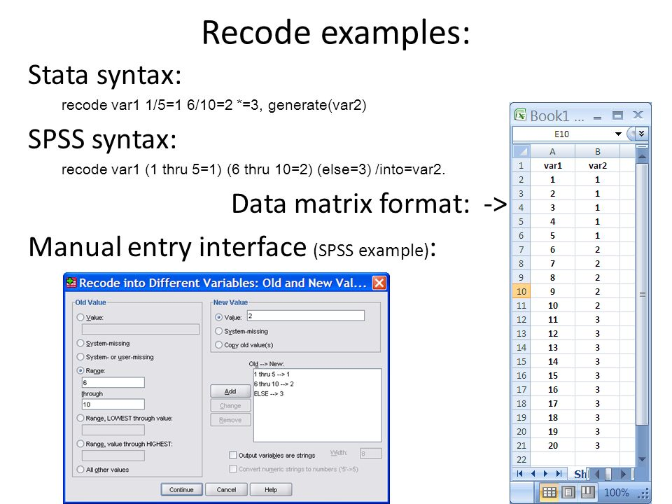 Recode examples: Stata syntax: recode var1 1/5=1 6/10=2 *=3, generate(var2) SPSS syntax: recode var1 (1 thru 5=1) (6 thru 10=2) (else=3) /into=var2. D